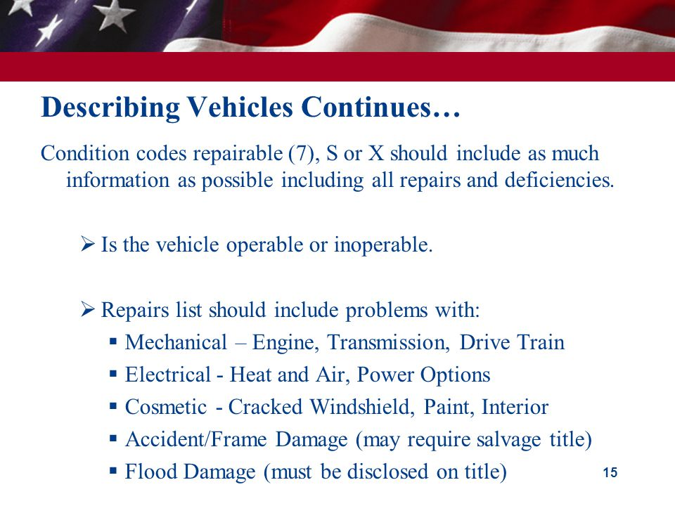 Describing Vehicles Continues… Condition codes repairable (7), S or X should include as much information as possible including all repairs and deficiencies.