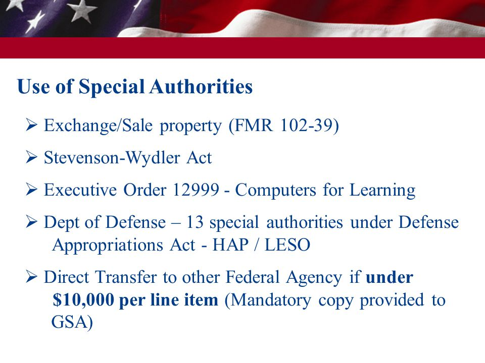 Use of Special Authorities  Exchange/Sale property (FMR 102-39)  Stevenson-Wydler Act  Executive Order 12999 - Computers for Learning  Dept of Defense – 13 special authorities under Defense Appropriations Act - HAP / LESO  Direct Transfer to other Federal Agency if under $10,000 per line item (Mandatory copy provided to GSA)