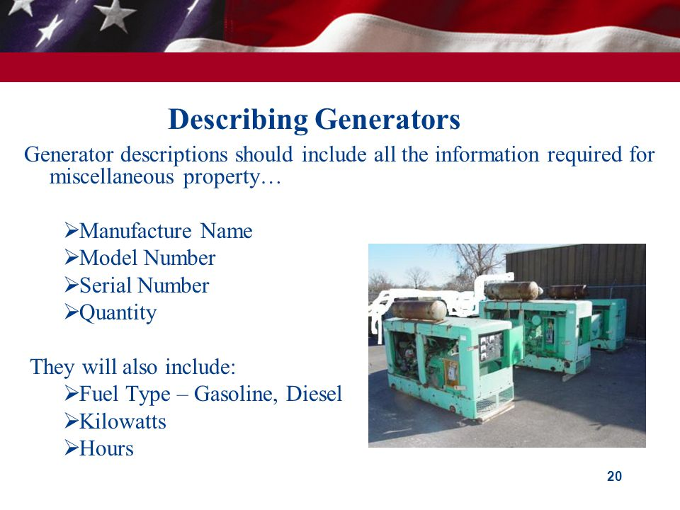 Describing Generators Generator descriptions should include all the information required for miscellaneous property…  Manufacture Name  Model Number  Serial Number  Quantity They will also include:  Fuel Type – Gasoline, Diesel  Kilowatts  Hours 20