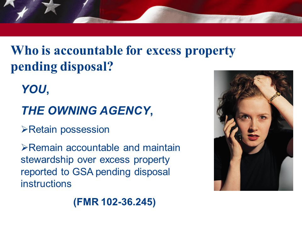 YOU, THE OWNING AGENCY,  Retain possession  Remain accountable and maintain stewardship over excess property reported to GSA pending disposal instructions (FMR 102-36.245) Who is accountable for excess property pending disposal