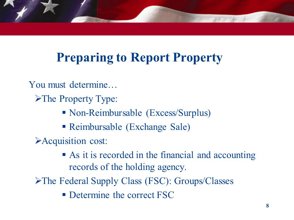 Preparing to Report Property You must determine…  The Property Type:  Non-Reimbursable (Excess/Surplus)  Reimbursable (Exchange Sale)  Acquisition cost:  As it is recorded in the financial and accounting records of the holding agency.