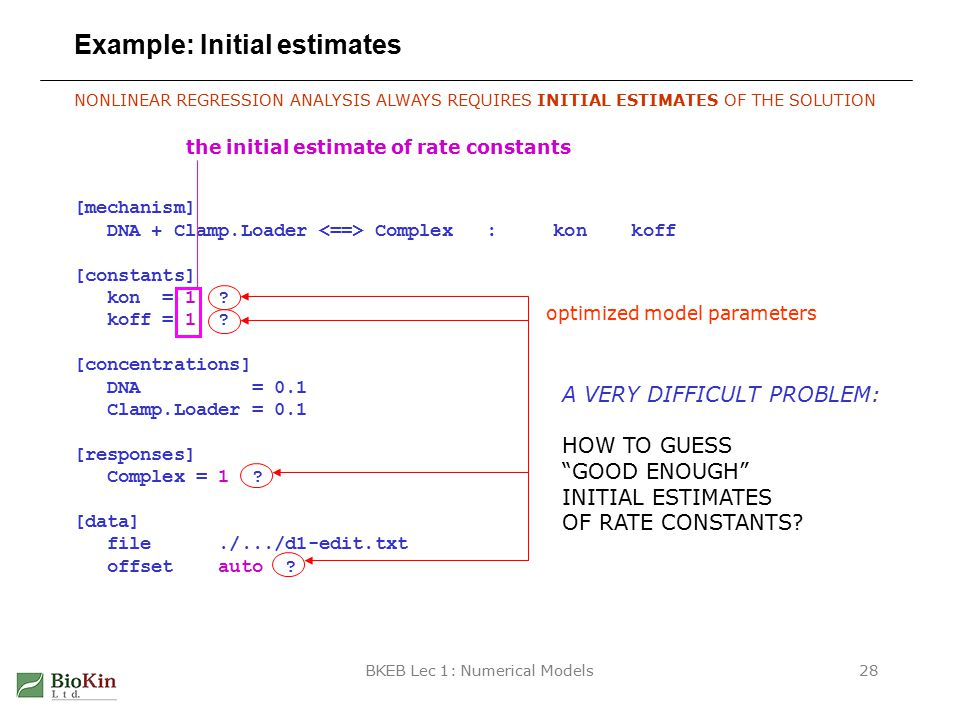 BKEB Lec 1: Numerical Models28 Example: Initial estimates NONLINEAR REGRESSION ANALYSIS ALWAYS REQUIRES INITIAL ESTIMATES OF THE SOLUTION [mechanism] DNA + Clamp.Loader Complex : kon koff [constants] kon = 1 .