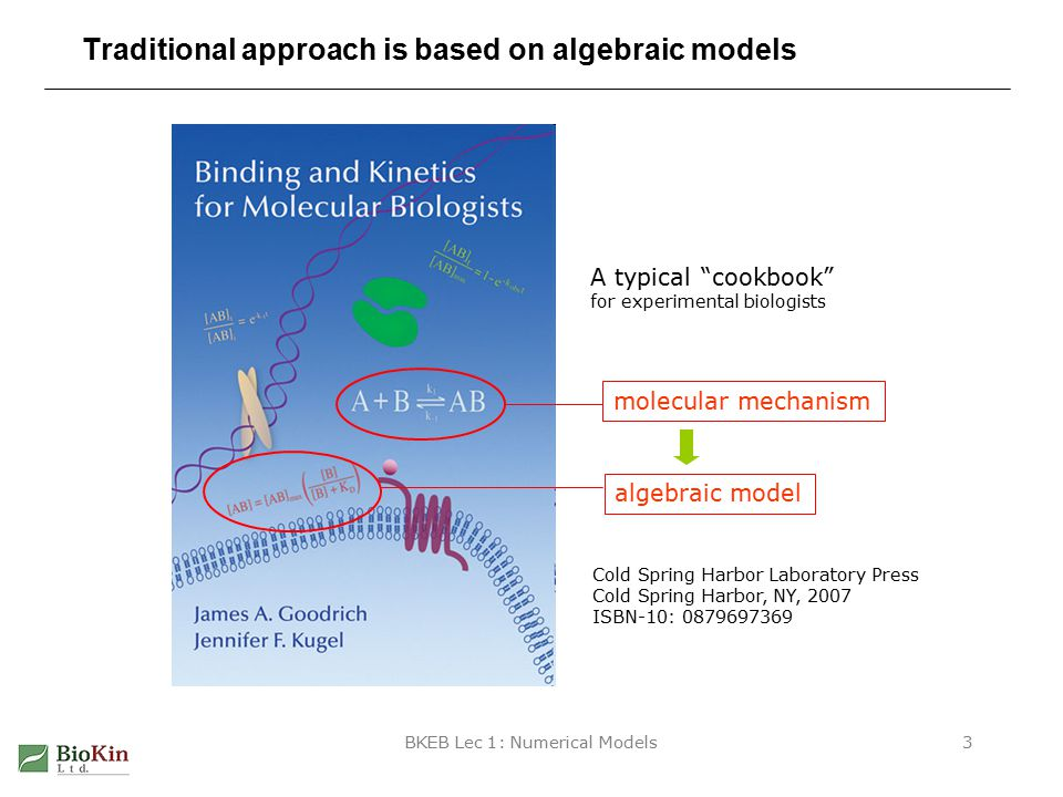 BKEB Lec 1: Numerical Models3 Traditional approach is based on algebraic models Cold Spring Harbor Laboratory Press Cold Spring Harbor, NY, 2007 ISBN-10: 0879697369 A typical cookbook for experimental biologists molecular mechanism algebraic model