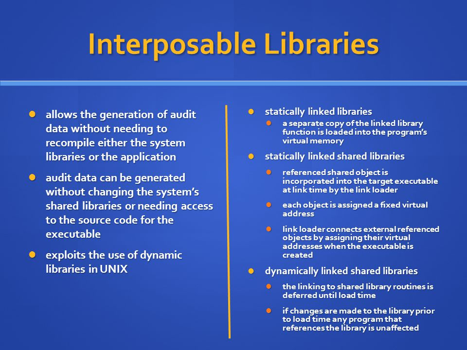 Interposable Libraries allows the generation of audit data without needing to recompile either the system libraries or the application allows the generation of audit data without needing to recompile either the system libraries or the application audit data can be generated without changing the system's shared libraries or needing access to the source code for the executable audit data can be generated without changing the system's shared libraries or needing access to the source code for the executable exploits the use of dynamic libraries in UNIX exploits the use of dynamic libraries in UNIX statically linked libraries a separate copy of the linked library function is loaded into the program's virtual memory statically linked shared libraries referenced shared object is incorporated into the target executable at link time by the link loader each object is assigned a fixed virtual address link loader connects external referenced objects by assigning their virtual addresses when the executable is created dynamically linked shared libraries the linking to shared library routines is deferred until load time if changes are made to the library prior to load time any program that references the library is unaffected
