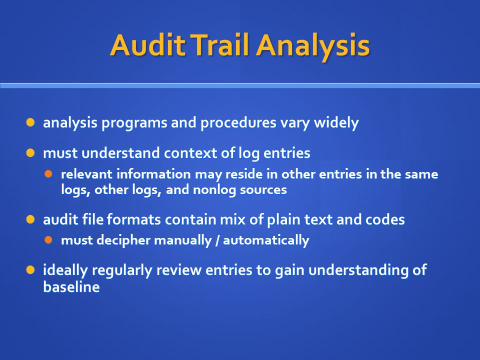 Audit Trail Analysis analysis programs and procedures vary widely analysis programs and procedures vary widely must understand context of log entries must understand context of log entries relevant information may reside in other entries in the same logs, other logs, and nonlog sources relevant information may reside in other entries in the same logs, other logs, and nonlog sources audit file formats contain mix of plain text and codes audit file formats contain mix of plain text and codes must decipher manually / automatically must decipher manually / automatically ideally regularly review entries to gain understanding of baseline ideally regularly review entries to gain understanding of baseline
