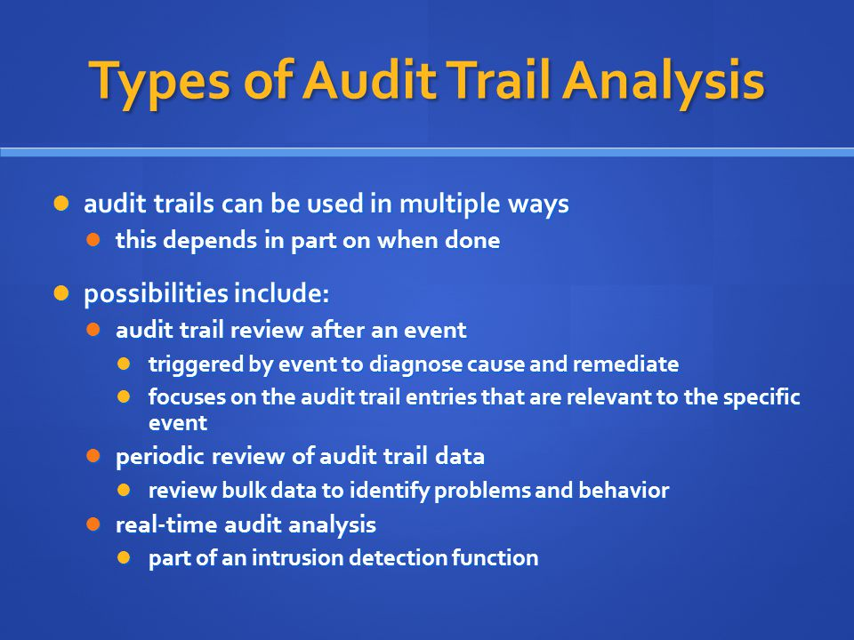 Types of Audit Trail Analysis audit trails can be used in multiple ways audit trails can be used in multiple ways this depends in part on when done this depends in part on when done possibilities include: possibilities include: audit trail review after an event audit trail review after an event triggered by event to diagnose cause and remediate triggered by event to diagnose cause and remediate focuses on the audit trail entries that are relevant to the specific event focuses on the audit trail entries that are relevant to the specific event periodic review of audit trail data periodic review of audit trail data review bulk data to identify problems and behavior review bulk data to identify problems and behavior real-time audit analysis real-time audit analysis part of an intrusion detection function part of an intrusion detection function