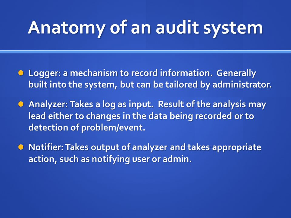 Anatomy of an audit system Logger: a mechanism to record information.