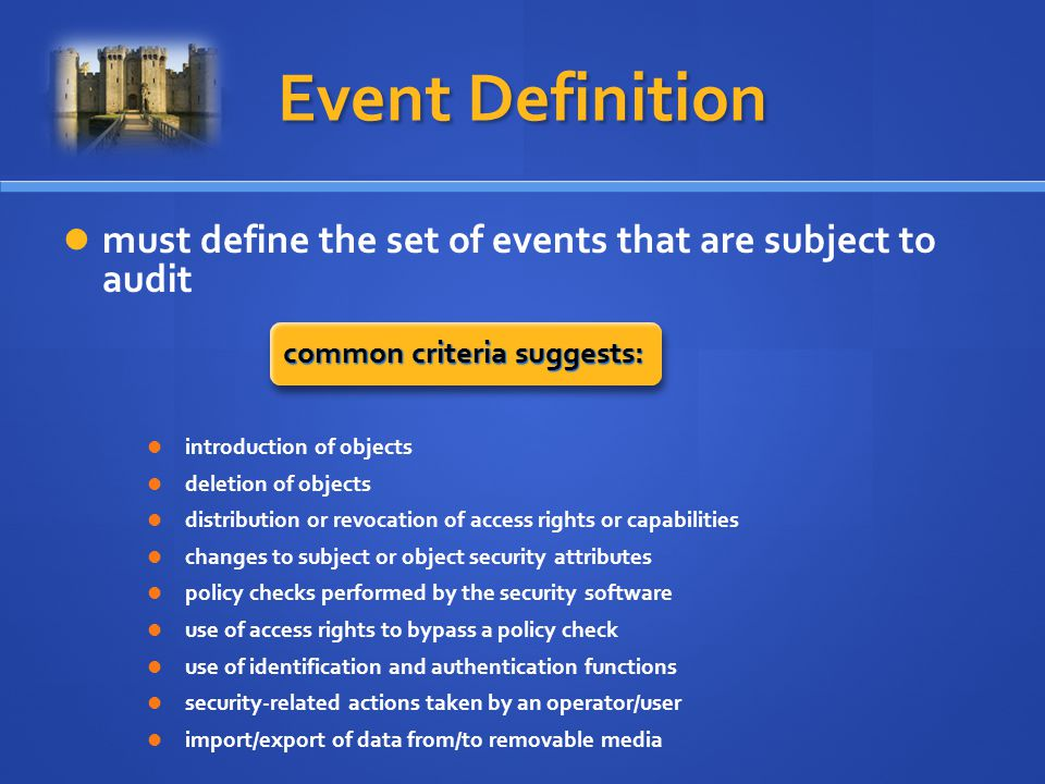 Event Definition must define the set of events that are subject to audit common criteria suggests: introduction of objects deletion of objects distribution or revocation of access rights or capabilities changes to subject or object security attributes policy checks performed by the security software use of access rights to bypass a policy check use of identification and authentication functions security-related actions taken by an operator/user import/export of data from/to removable media
