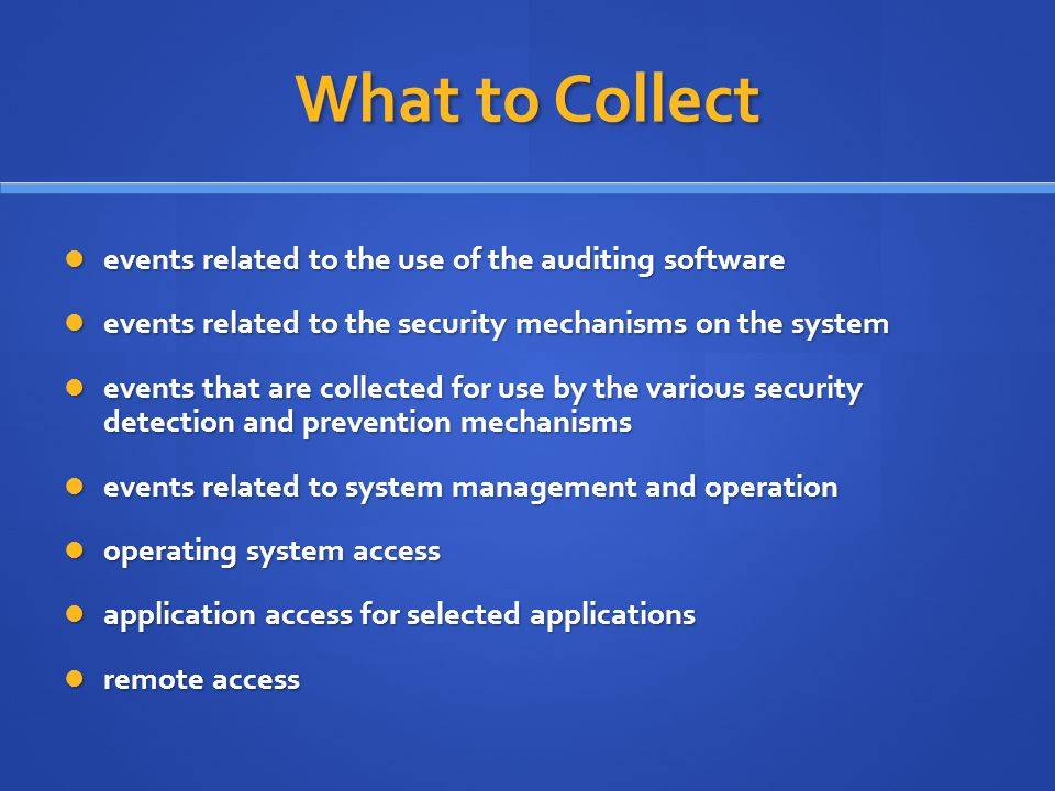What to Collect events related to the use of the auditing software events related to the use of the auditing software events related to the security mechanisms on the system events related to the security mechanisms on the system events that are collected for use by the various security detection and prevention mechanisms events that are collected for use by the various security detection and prevention mechanisms events related to system management and operation events related to system management and operation operating system access operating system access application access for selected applications application access for selected applications remote access remote access