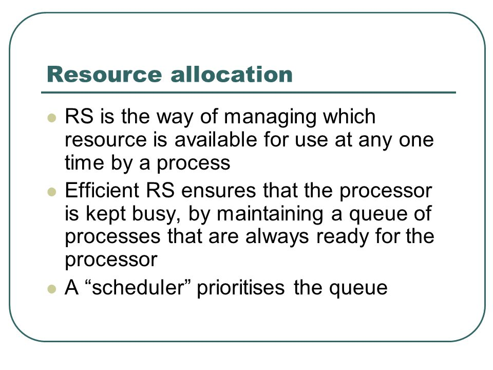 Resource allocation RS is the way of managing which resource is available for use at any one time by a process Efficient RS ensures that the processor is kept busy, by maintaining a queue of processes that are always ready for the processor A scheduler prioritises the queue