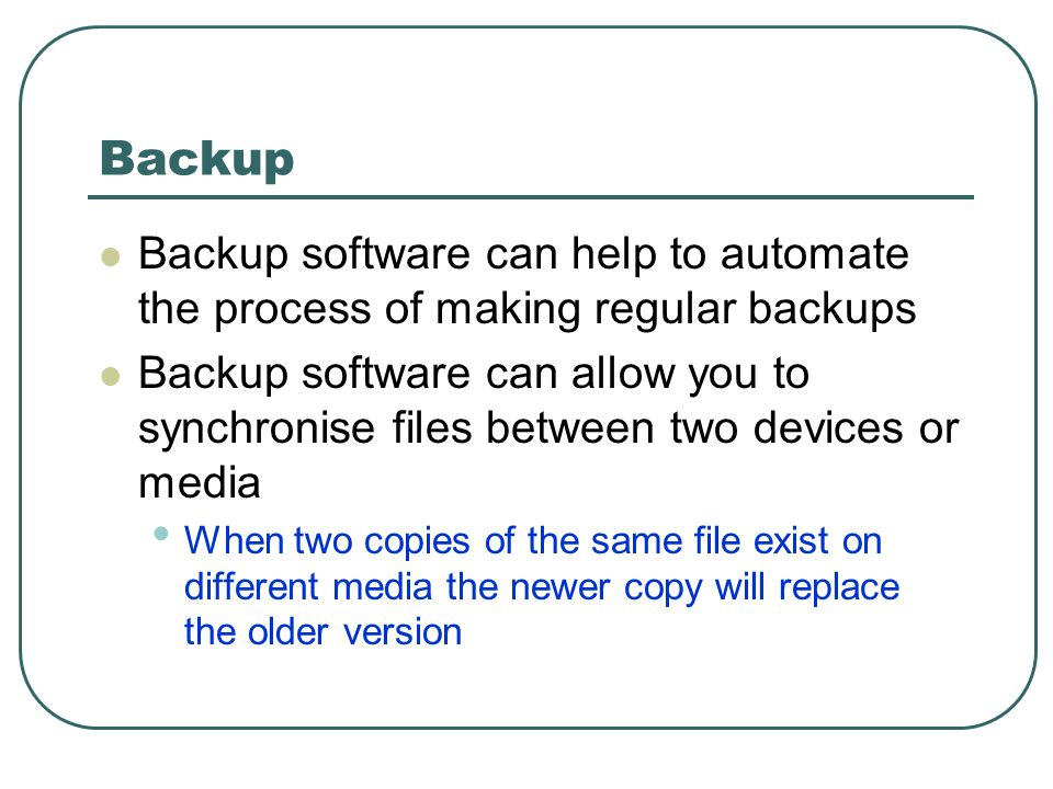 Backup Backup software can help to automate the process of making regular backups Backup software can allow you to synchronise files between two devices or media When two copies of the same file exist on different media the newer copy will replace the older version