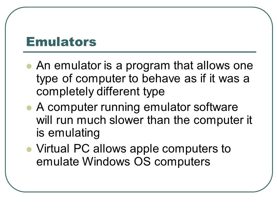 Emulators An emulator is a program that allows one type of computer to behave as if it was a completely different type A computer running emulator software will run much slower than the computer it is emulating Virtual PC allows apple computers to emulate Windows OS computers