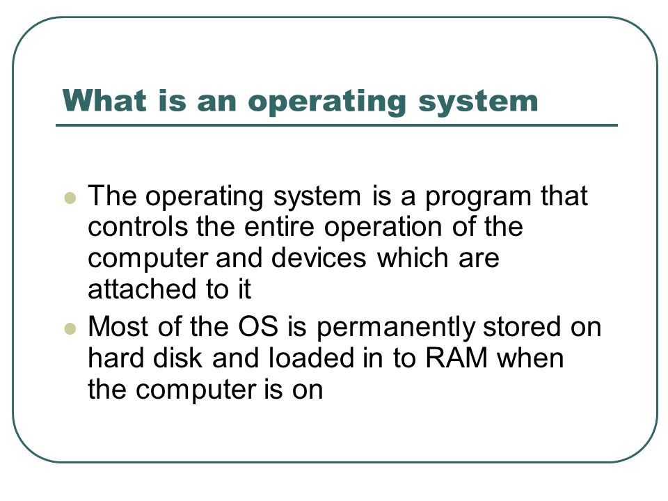 What is an operating system The operating system is a program that controls the entire operation of the computer and devices which are attached to it Most of the OS is permanently stored on hard disk and loaded in to RAM when the computer is on