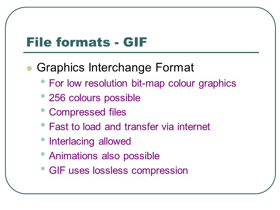 File formats - GIF Graphics Interchange Format For low resolution bit-map colour graphics 256 colours possible Compressed files Fast to load and transfer via internet Interlacing allowed Animations also possible GIF uses lossless compression
