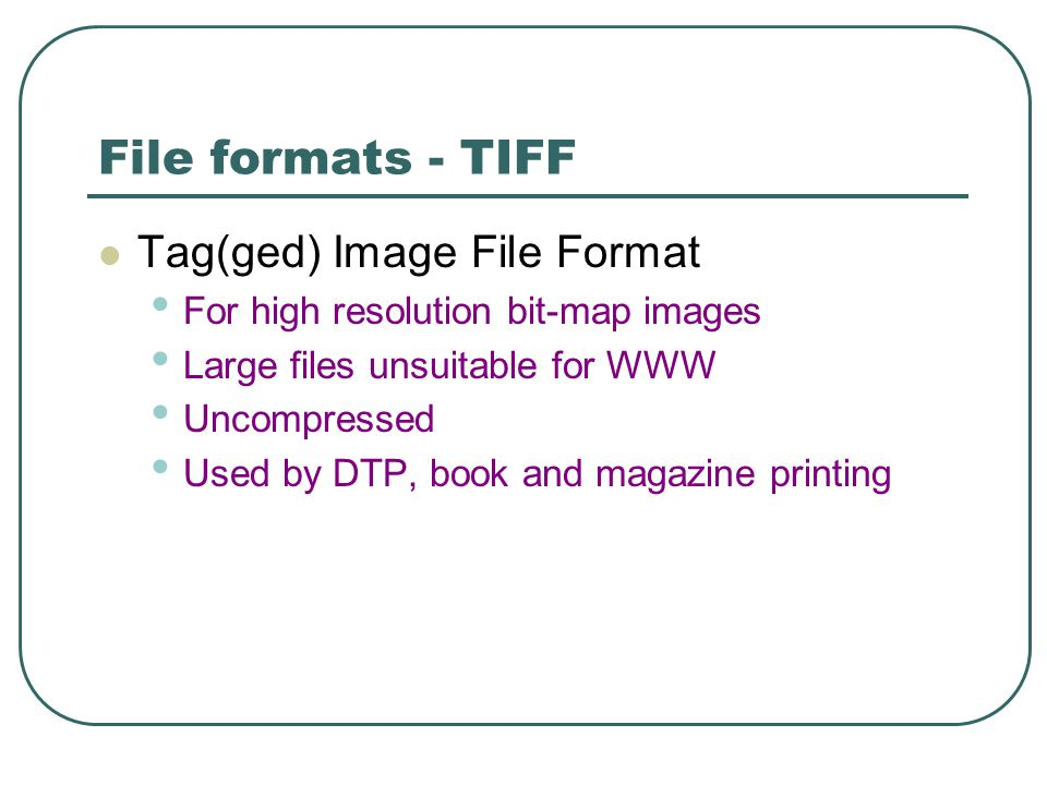 File formats - TIFF Tag(ged) Image File Format For high resolution bit-map images Large files unsuitable for WWW Uncompressed Used by DTP, book and magazine printing