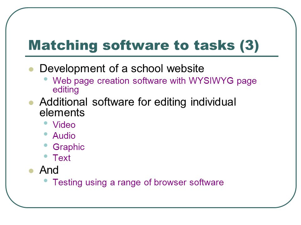 Matching software to tasks (3) Development of a school website Web page creation software with WYSIWYG page editing Additional software for editing individual elements Video Audio Graphic Text And Testing using a range of browser software