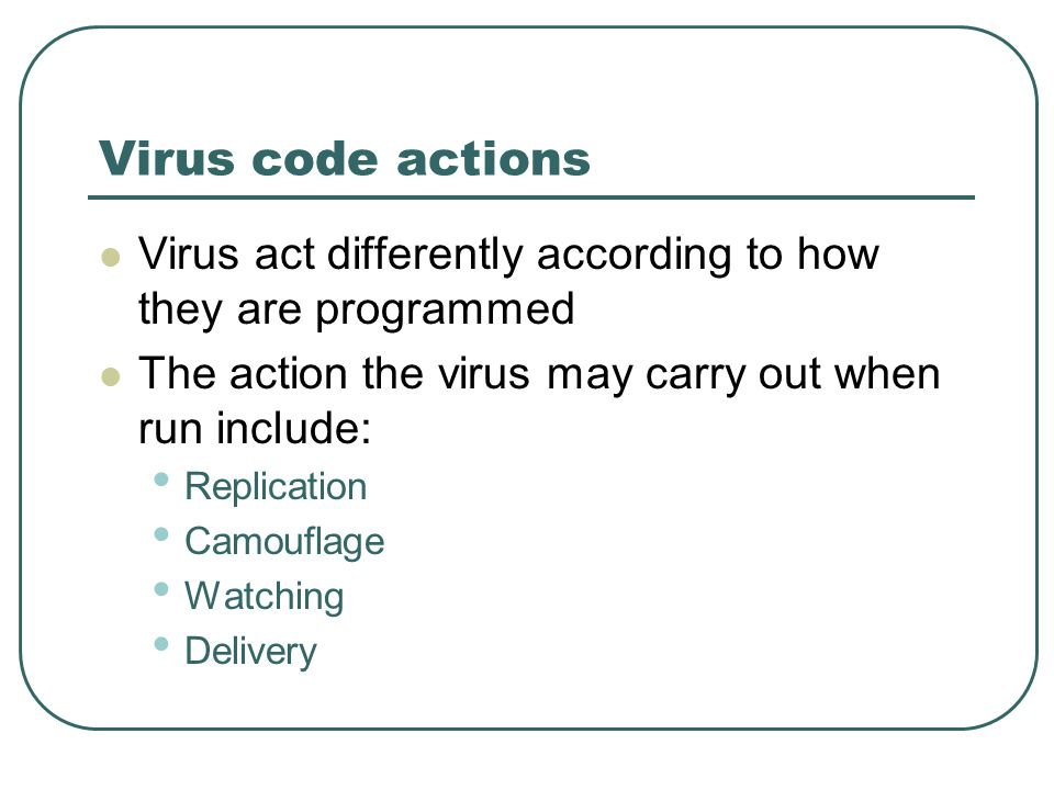 Virus code actions Virus act differently according to how they are programmed The action the virus may carry out when run include: Replication Camouflage Watching Delivery