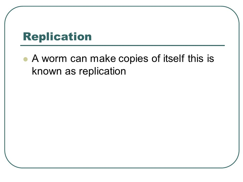 Replication A worm can make copies of itself this is known as replication