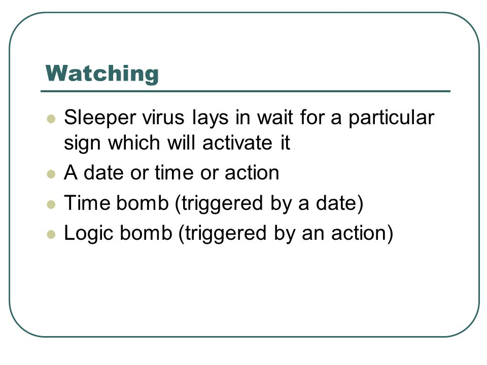 Watching Sleeper virus lays in wait for a particular sign which will activate it A date or time or action Time bomb (triggered by a date) Logic bomb (triggered by an action)