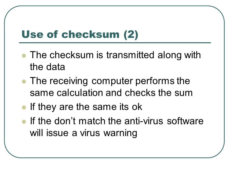 Use of checksum (2) The checksum is transmitted along with the data The receiving computer performs the same calculation and checks the sum If they are the same its ok If the don't match the anti-virus software will issue a virus warning