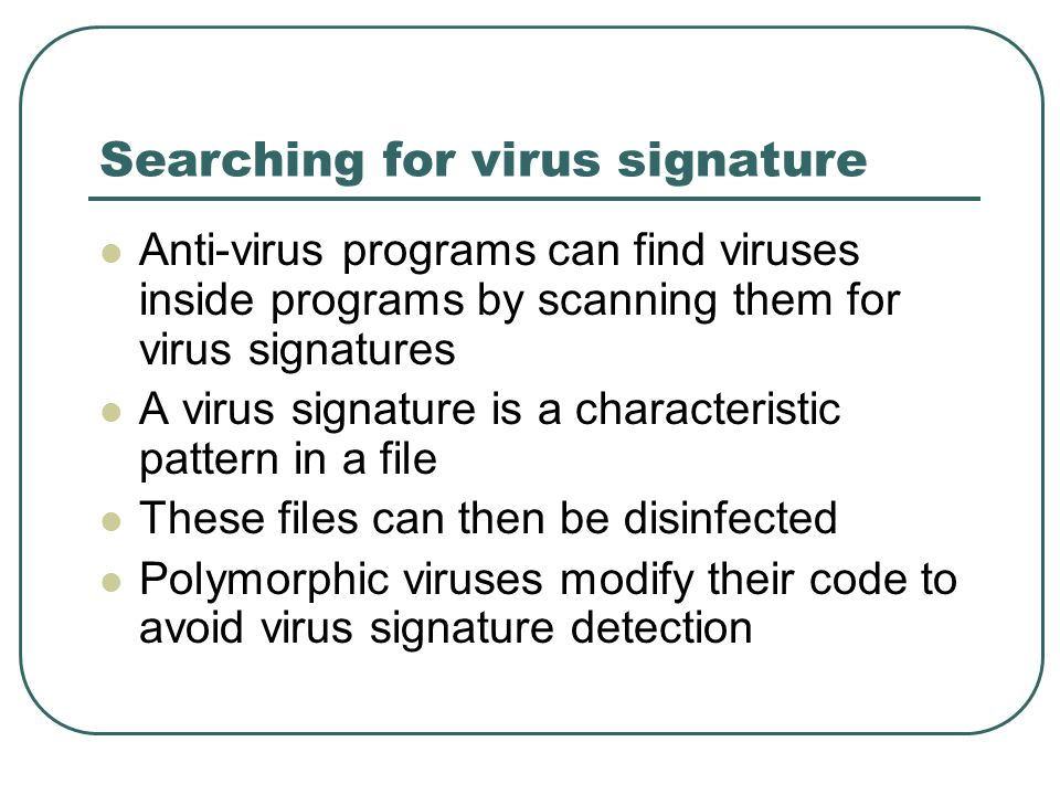 Searching for virus signature Anti-virus programs can find viruses inside programs by scanning them for virus signatures A virus signature is a characteristic pattern in a file These files can then be disinfected Polymorphic viruses modify their code to avoid virus signature detection