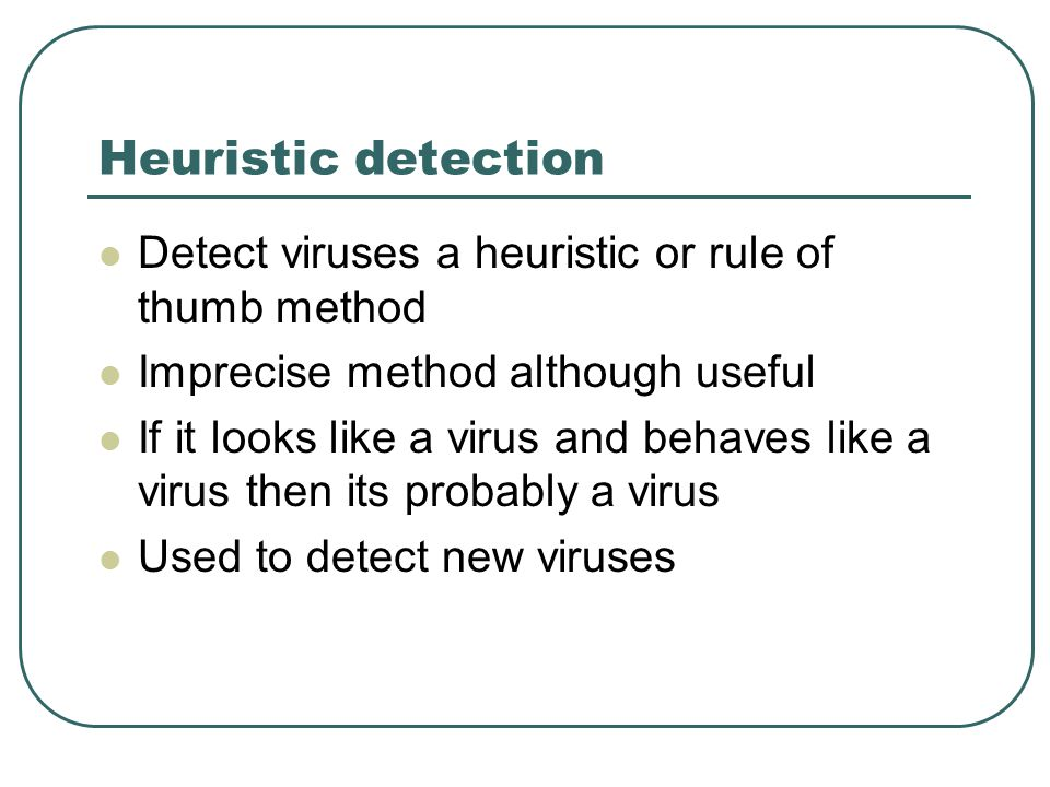 Heuristic detection Detect viruses a heuristic or rule of thumb method Imprecise method although useful If it looks like a virus and behaves like a virus then its probably a virus Used to detect new viruses