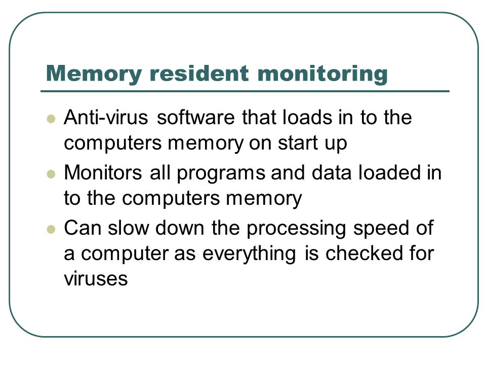 Memory resident monitoring Anti-virus software that loads in to the computers memory on start up Monitors all programs and data loaded in to the computers memory Can slow down the processing speed of a computer as everything is checked for viruses