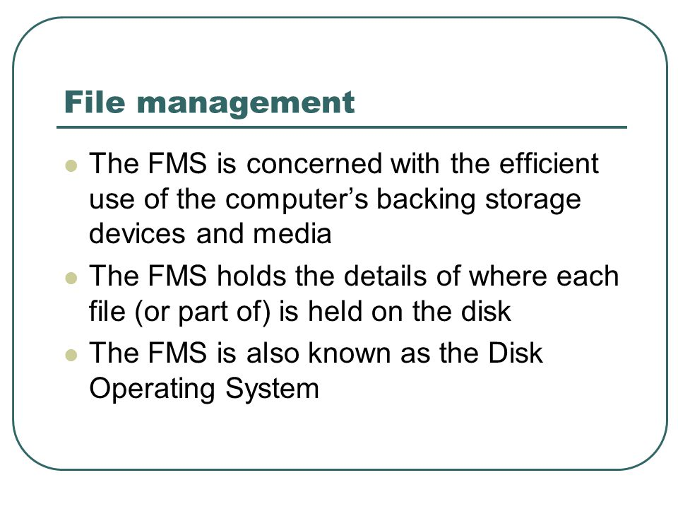 File management The FMS is concerned with the efficient use of the computer's backing storage devices and media The FMS holds the details of where each file (or part of) is held on the disk The FMS is also known as the Disk Operating System
