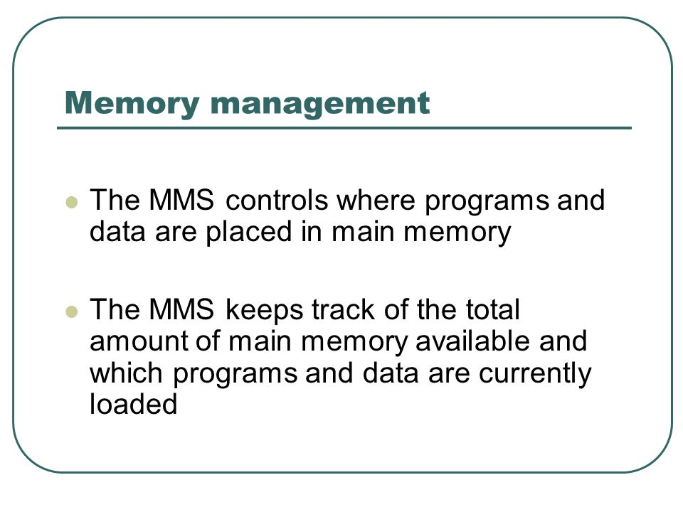 Memory management The MMS controls where programs and data are placed in main memory The MMS keeps track of the total amount of main memory available and which programs and data are currently loaded