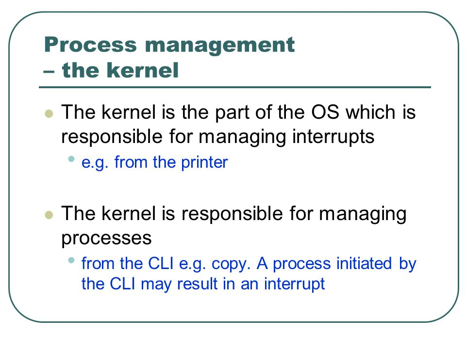 Process management – the kernel The kernel is the part of the OS which is responsible for managing interrupts e.g.