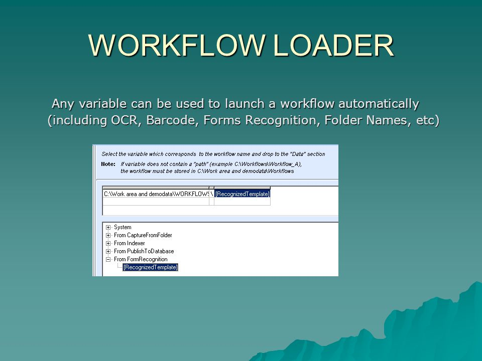 WORKFLOW LOADER Any variable can be used to launch a workflow automatically (including OCR, Barcode, Forms Recognition, Folder Names, etc) Any variable can be used to launch a workflow automatically (including OCR, Barcode, Forms Recognition, Folder Names, etc)