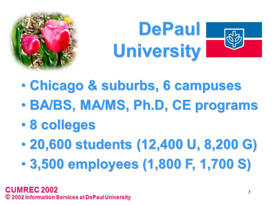 CUMREC 2002 © 2002 Information Services at DePaul University 3 DePaul University Chicago & suburbs, 6 campuses Chicago & suburbs, 6 campuses BA/BS, MA/MS, Ph.D, CE programs BA/BS, MA/MS, Ph.D, CE programs 8 colleges 8 colleges 20,600 students (12,400 U, 8,200 G) 20,600 students (12,400 U, 8,200 G) 3,500 employees (1,800 F, 1,700 S) 3,500 employees (1,800 F, 1,700 S)