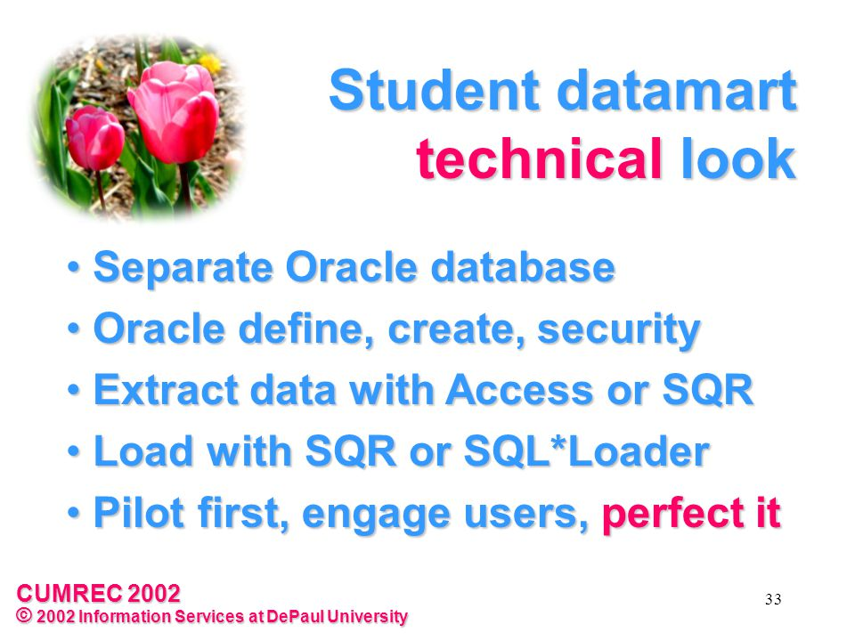 CUMREC 2002 © 2002 Information Services at DePaul University 33 Student datamart technical look Separate Oracle database Separate Oracle database Oracle define, create, security Oracle define, create, security Extract data with Access or SQR Extract data with Access or SQR Load with SQR or SQL*Loader Load with SQR or SQL*Loader Pilot first, engage users, perfect it Pilot first, engage users, perfect it