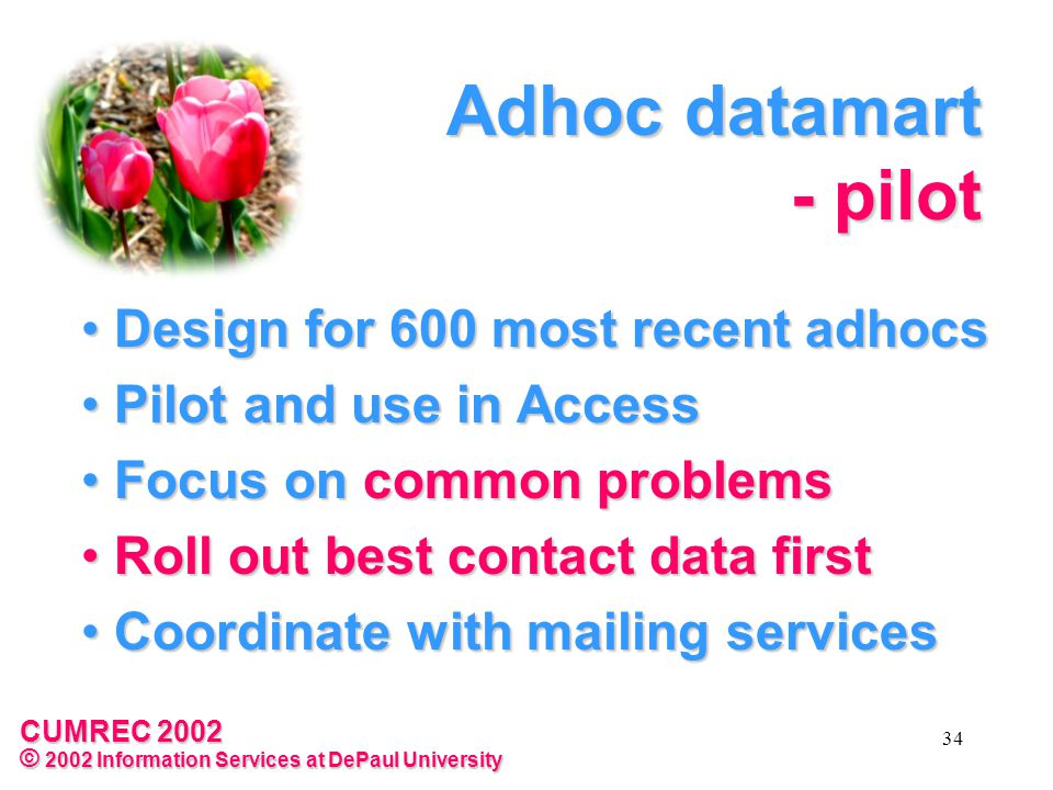 CUMREC 2002 © 2002 Information Services at DePaul University 34 Adhoc datamart - pilot Design for 600 most recent adhocs Design for 600 most recent adhocs Pilot and use in Access Pilot and use in Access Focus on common problems Focus on common problems Roll out best contact data first Roll out best contact data first Coordinate with mailing services Coordinate with mailing services