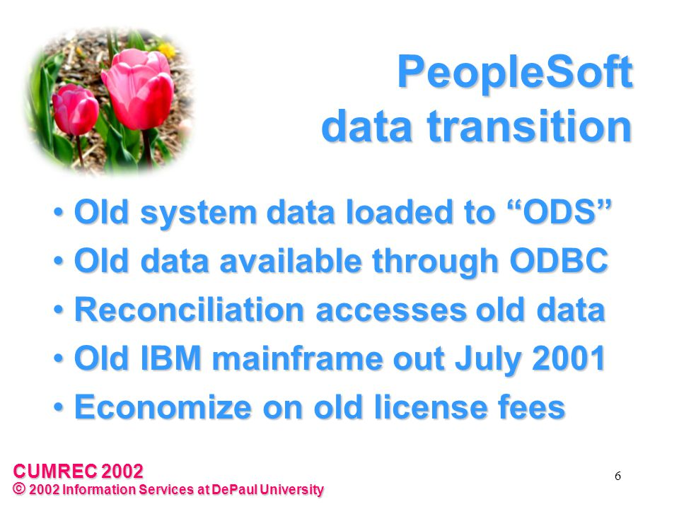 CUMREC 2002 © 2002 Information Services at DePaul University 6 PeopleSoft data transition Old system data loaded to ODS Old system data loaded to ODS Old data available through ODBC Old data available through ODBC Reconciliation accesses old data Reconciliation accesses old data Old IBM mainframe out July 2001 Old IBM mainframe out July 2001 Economize on old license fees Economize on old license fees