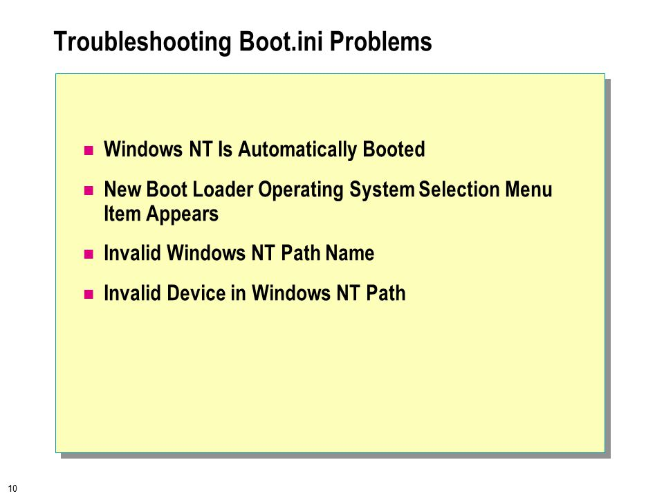 10 Troubleshooting Boot.ini Problems Windows NT Is Automatically Booted New Boot Loader Operating System Selection Menu Item Appears Invalid Windows NT Path Name Invalid Device in Windows NT Path