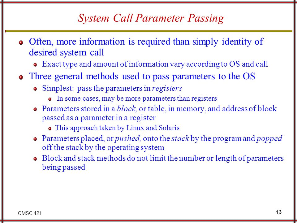 CMSC 421 13 System Call Parameter Passing Often, more information is required than simply identity of desired system call Exact type and amount of information vary according to OS and call Three general methods used to pass parameters to the OS Simplest: pass the parameters in registers In some cases, may be more parameters than registers Parameters stored in a block, or table, in memory, and address of block passed as a parameter in a register This approach taken by Linux and Solaris Parameters placed, or pushed, onto the stack by the program and popped off the stack by the operating system Block and stack methods do not limit the number or length of parameters being passed