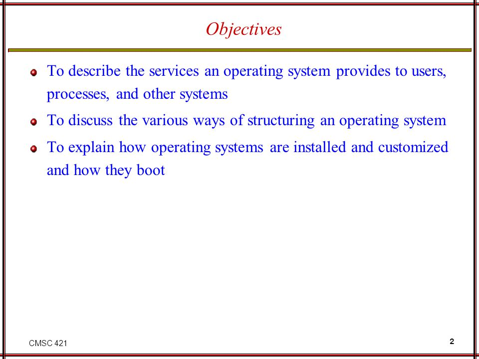 CMSC 421 2 Objectives To describe the services an operating system provides to users, processes, and other systems To discuss the various ways of structuring an operating system To explain how operating systems are installed and customized and how they boot