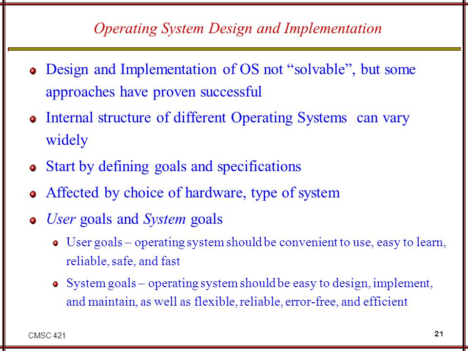 CMSC 421 21 Operating System Design and Implementation Design and Implementation of OS not solvable , but some approaches have proven successful Internal structure of different Operating Systems can vary widely Start by defining goals and specifications Affected by choice of hardware, type of system User goals and System goals User goals – operating system should be convenient to use, easy to learn, reliable, safe, and fast System goals – operating system should be easy to design, implement, and maintain, as well as flexible, reliable, error-free, and efficient