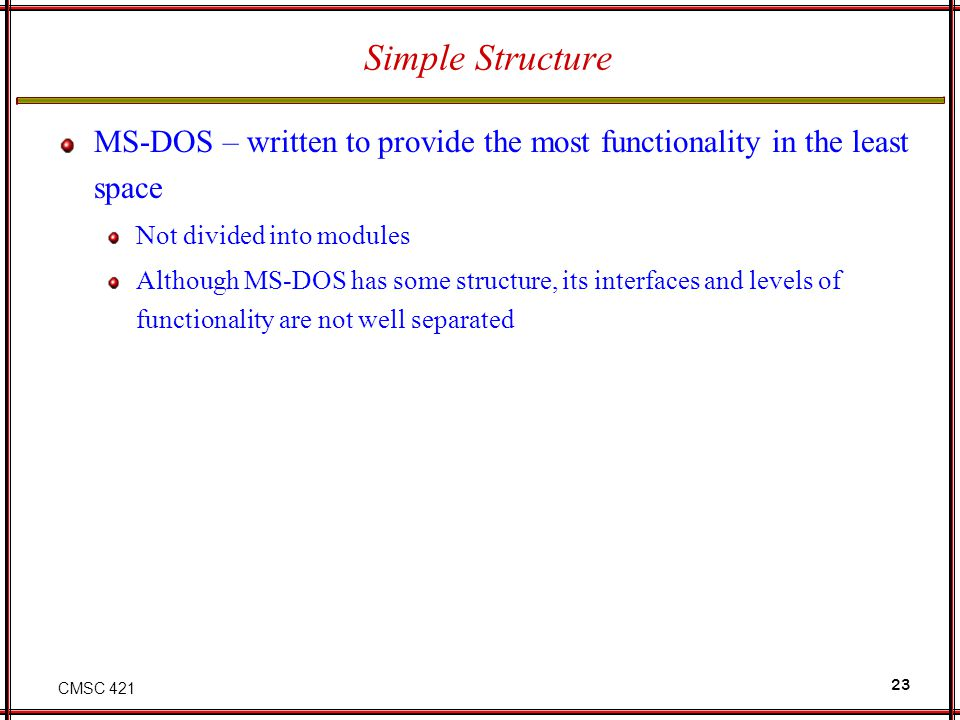 CMSC 421 23 Simple Structure MS-DOS – written to provide the most functionality in the least space Not divided into modules Although MS-DOS has some structure, its interfaces and levels of functionality are not well separated