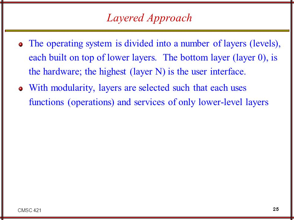 CMSC 421 25 Layered Approach The operating system is divided into a number of layers (levels), each built on top of lower layers.