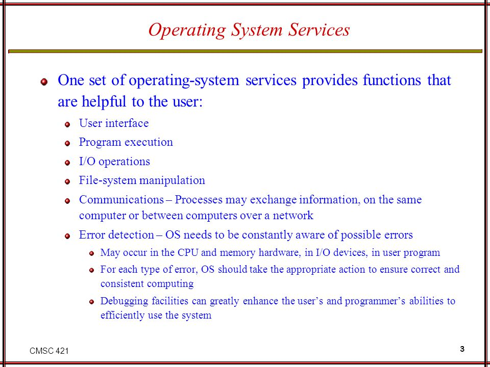 CMSC 421 4 Operating System Services Another set of OS functions exists for ensuring the efficient operation of the system itself via resource sharing Resource allocation - When multiple users or multiple jobs running concurrently, resources must be allocated to each of them Accounting - To keep track of which users use how much and what kinds of computer resources Protection and security - The owners of information stored in a multiuser or networked computer system may want to control use of that information, concurrent processes should not interfere with each other Protection involves ensuring that all access to system resources is controlled Security of the system from outsiders requires user authentication, extends to defending external I/O devices from invalid access attempts If a system is to be protected and secure, precautions must be instituted throughout it.