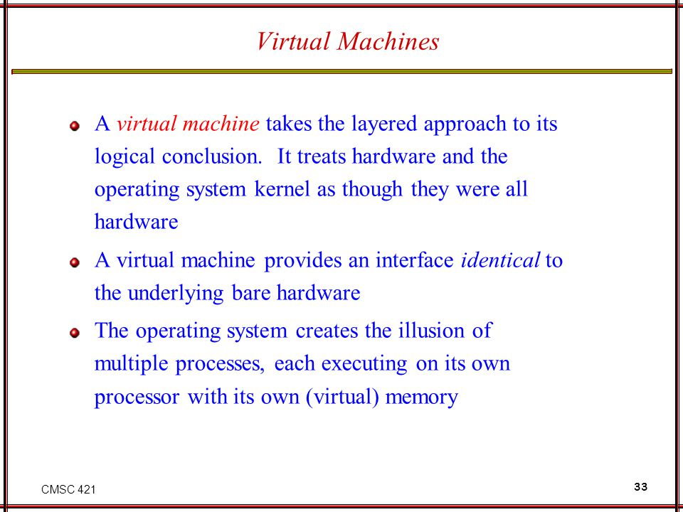 CMSC 421 33 Virtual Machines A virtual machine takes the layered approach to its logical conclusion.