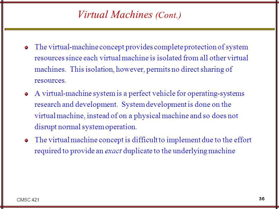 CMSC 421 36 Virtual Machines (Cont.) The virtual-machine concept provides complete protection of system resources since each virtual machine is isolated from all other virtual machines.