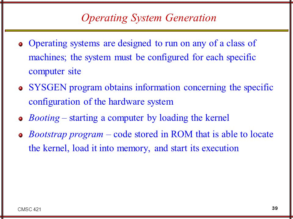 CMSC 421 39 Operating System Generation Operating systems are designed to run on any of a class of machines; the system must be configured for each specific computer site SYSGEN program obtains information concerning the specific configuration of the hardware system Booting – starting a computer by loading the kernel Bootstrap program – code stored in ROM that is able to locate the kernel, load it into memory, and start its execution