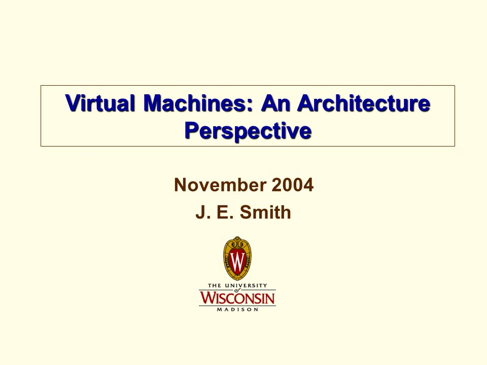 November 2004 J. E. Smith Virtual Machines: An Architecture Perspective