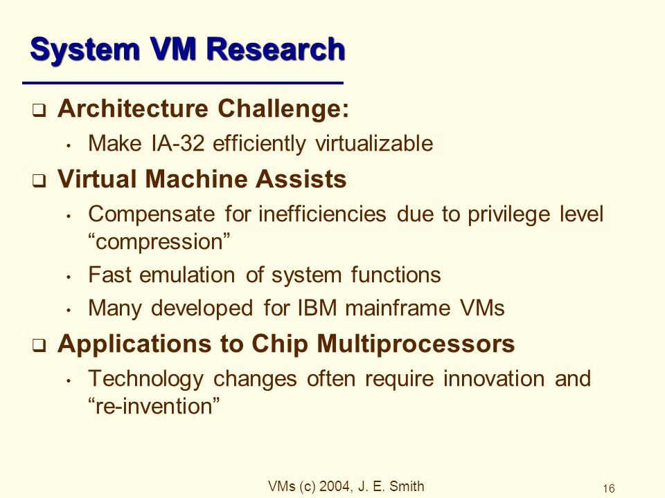 VMs (c) 2004, J. E. Smith 16 System VM Research  Architecture Challenge: Make IA-32 efficiently virtualizable  Virtual Machine Assists Compensate fo