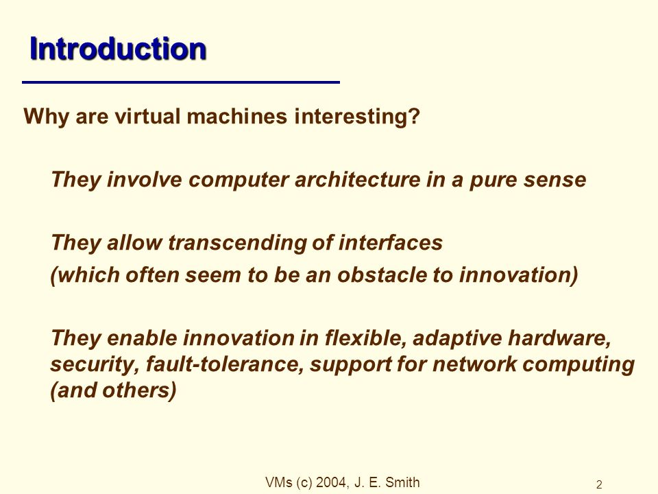 VMs (c) 2004, J.E. Smith 2 Introduction Why are virtual machines interesting.