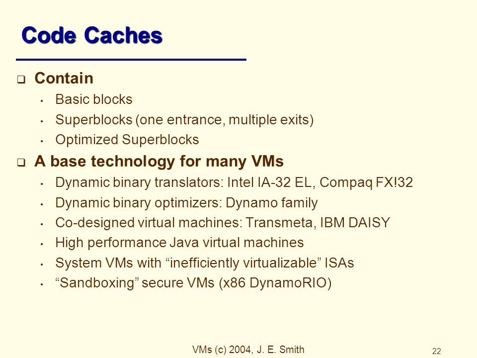 VMs (c) 2004, J. E. Smith 22 Code Caches  Contain Basic blocks Superblocks (one entrance, multiple exits) Optimized Superblocks  A base technology f