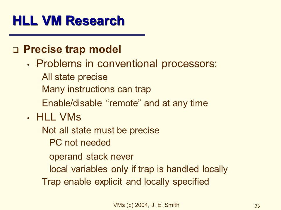 VMs (c) 2004, J. E. Smith 33 HLL VM Research  Precise trap model Problems in conventional processors: All state precise Many instructions can trap En
